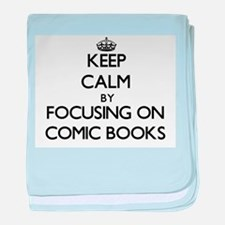 Keep Calm by focusing on Comic Books baby blanket