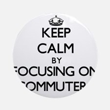 Keep Calm by focusing on Commuter Ornament (Round)