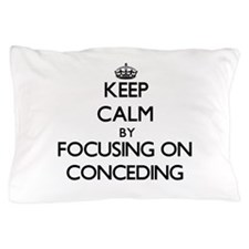 Keep Calm by focusing on Conceding Pillow Case