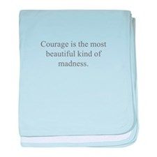Courage is the most beautiful kind of madness baby