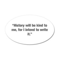 History will be kind to me for I intend to write i