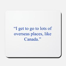 I get to go to lots of overseas places like Canada