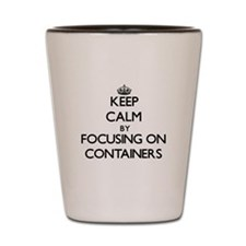Keep Calm by focusing on Containers Shot Glass