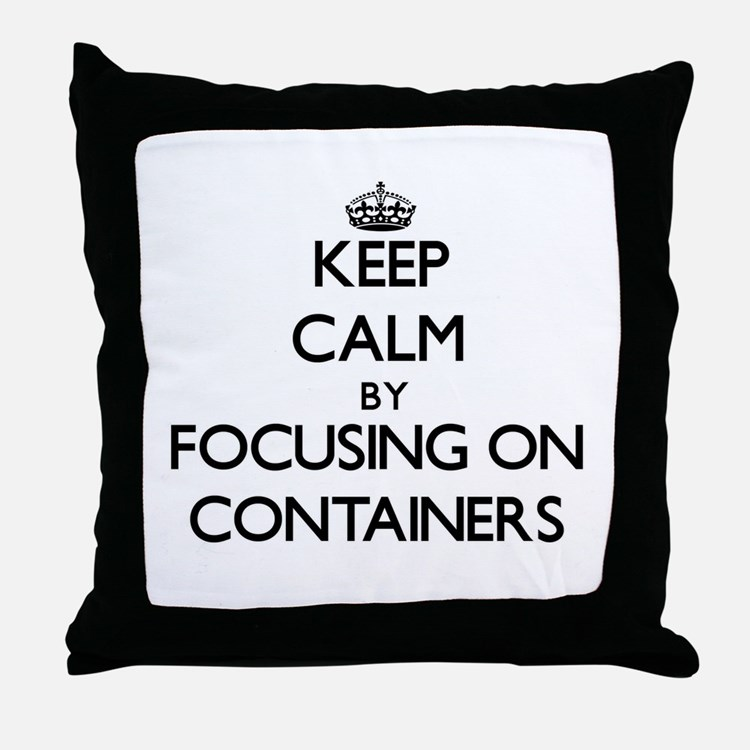 Keep Calm by focusing on Containers Throw Pillow
