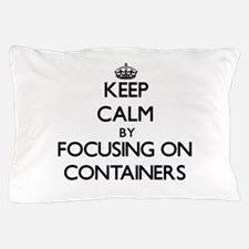Keep Calm by focusing on Containers Pillow Case