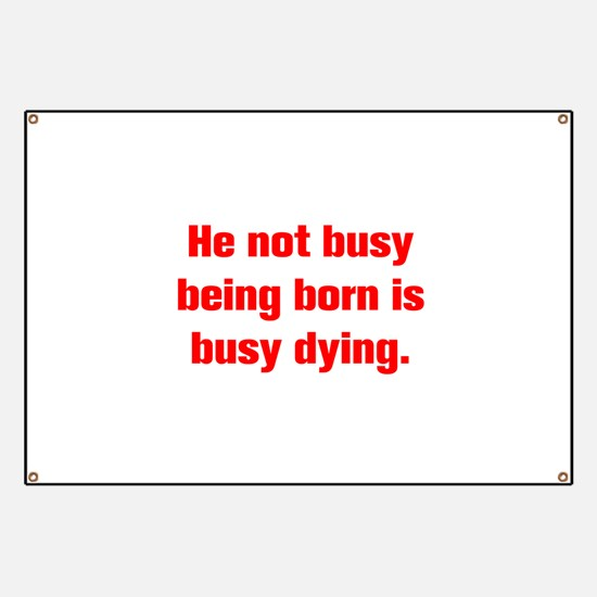 He not busy being born is busy dying Banner