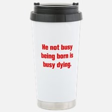 He not busy being born is busy dying Travel Mug