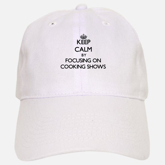 Keep Calm by focusing on Cooking Shows Baseball Baseball Cap