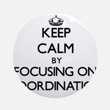 Keep Calm by focusing on Coordina Ornament (Round)
