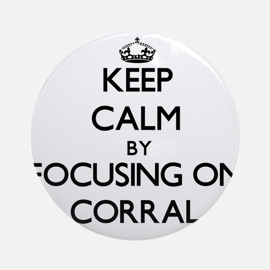 Keep Calm by focusing on Corral Ornament (Round)