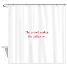 The crowd makes the ballgame Shower Curtain