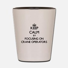 Keep Calm by focusing on Crane Operator Shot Glass