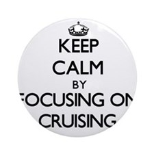 Keep Calm by focusing on Cruising Ornament (Round)