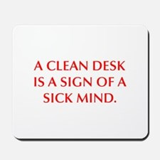 A CLEAN DESK IS A SIGN OF A SICK MIND Mousepad