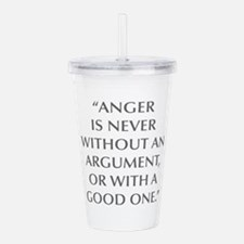 ANGER IS NEVER WITHOUT AN ARGUMENT OR WITH A GOOD
