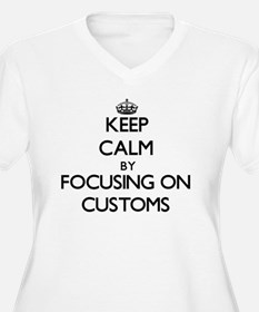 Keep Calm by focusing on Customs Plus Size T-Shirt