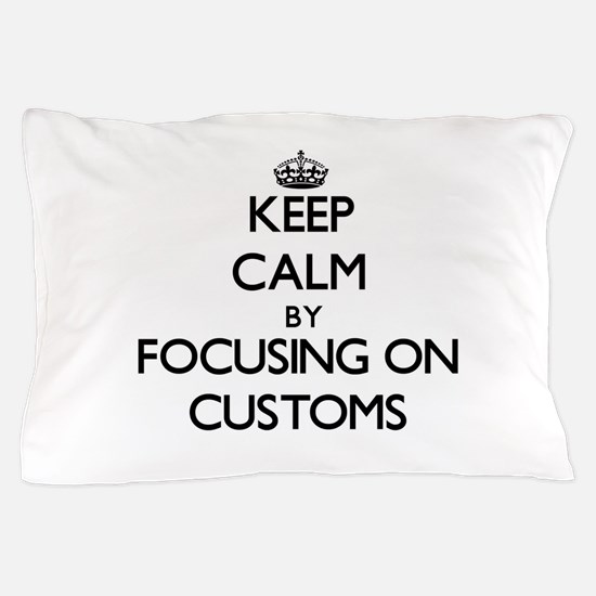 Keep Calm by focusing on Customs Pillow Case
