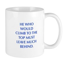 HE WHO WOULD CLIMB TO THE TOP MUST LEAVE MUCH BEHI