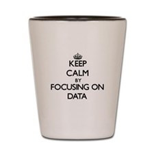 Keep Calm by focusing on Data Shot Glass