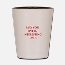 MAY YOU LIVE IN INTERESTING TIMES Shot Glass