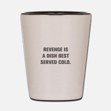REVENGE IS A DISH BEST SERVED COLD Shot Glass