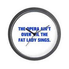 THE OPERA AIN T OVER TIL THE FAT LADY SINGS Wall C