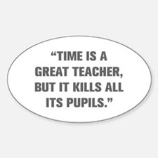 TIME IS A GREAT TEACHER BUT IT KILLS ALL ITS PUPIL