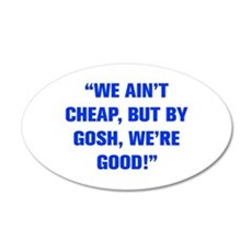 WE AIN T CHEAP BUT BY GOSH WE RE GOOD Wall Decal