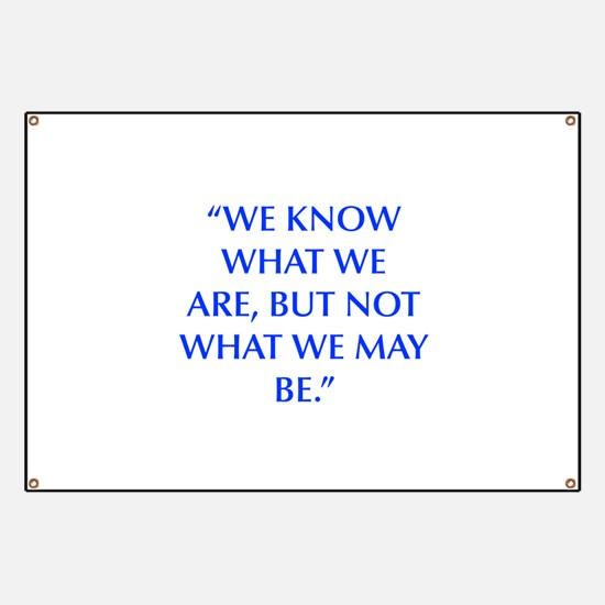 WE KNOW WHAT WE ARE BUT NOT WHAT WE MAY BE Banner
