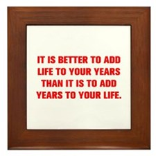 IT IS BETTER TO ADD LIFE TO YOUR YEARS THAN IT IS