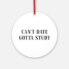 Can't Date Gotta Study Ornament (Round)