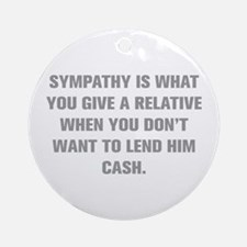 SYMPATHY IS WHAT YOU GIVE A RELATIVE WHEN YOU DON