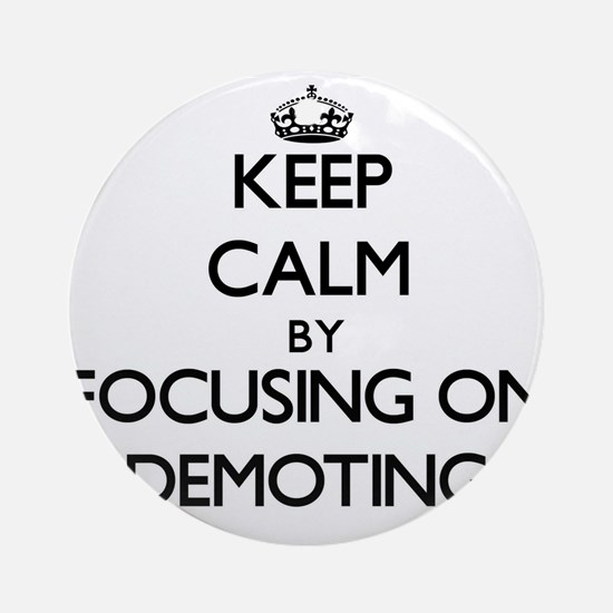 Keep Calm by focusing on Demoting Ornament (Round)