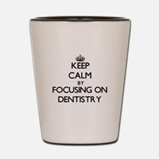 Keep Calm by focusing on Dentistry Shot Glass