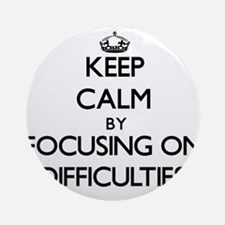 Keep Calm by focusing on Difficul Ornament (Round)