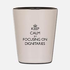 Keep Calm by focusing on Dignitaries Shot Glass