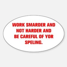 WORK SMARDER AND NOT HARDER AND BE CAREFUL OF YOR