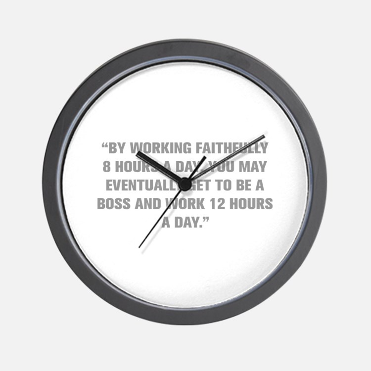 BY WORKING FAITHFULLY 8 HOURS A DAY YOU MAY EVENTU