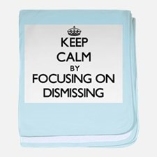 Keep Calm by focusing on Dismissing baby blanket