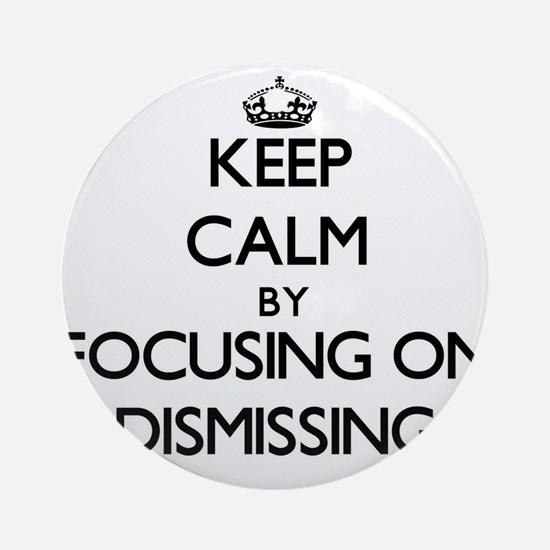 Keep Calm by focusing on Dismissi Ornament (Round)