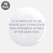 IT IS DIFFICULT TO BE POLITICALLY CONSCIOUS AND UP