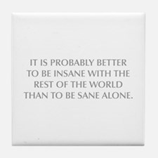 IT IS PROBABLY BETTER TO BE INSANE WITH THE REST O