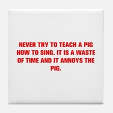 NEVER TRY TO TEACH A PIG HOW TO SING IT IS A WASTE