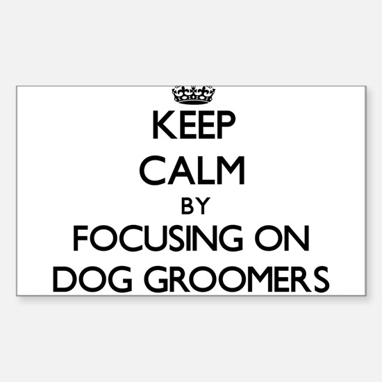 Keep Calm by focusing on Dog Groomers Decal