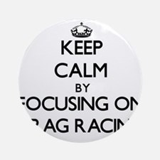 Keep Calm by focusing on Drag Rac Ornament (Round)