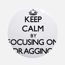 Keep Calm by focusing on Dragging Ornament (Round)