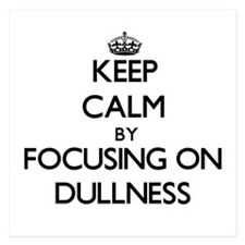 Keep Calm by focusing on Dullness Invitations