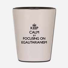 Keep Calm by focusing on EGALITARIANISM Shot Glass