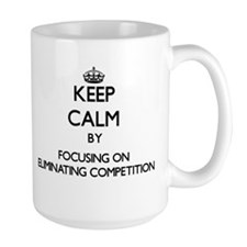 Keep Calm by focusing on ELIMINATING COMPETIT Mugs