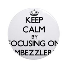 Keep Calm by focusing on EMBEZZLE Ornament (Round)